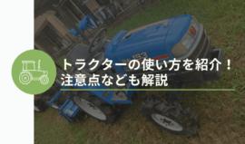 トラクターの使い方を分かりやすく紹介!注意点なども解説
