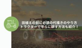 田植えの前に必須の代掻きのやり方|トラクターで平らに耕す方法も紹介!